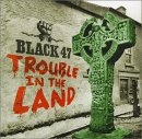 Black 47 - Trouble in the Land!